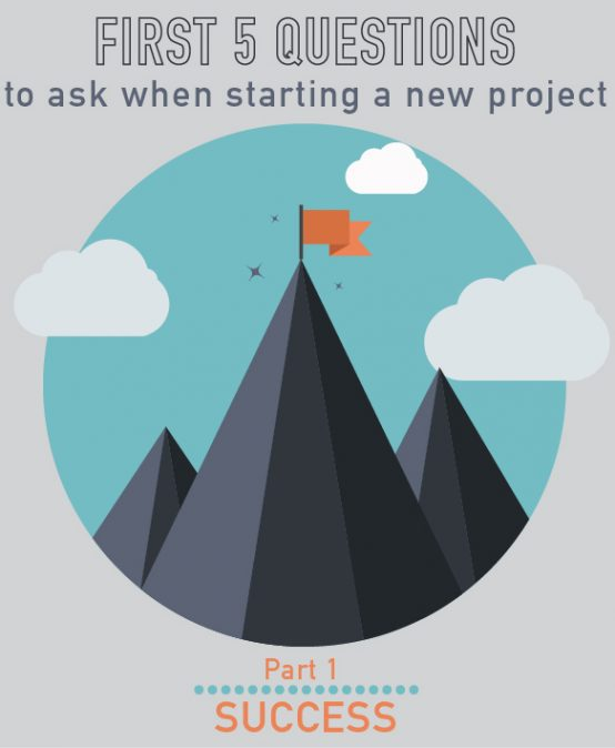 001-The First 5 questions to ask whenever you start a new project (part 1/5)