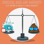 046 – Process, Data & Maturity: is it BS or does it really matter?